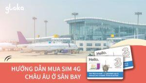 Hướng dẫn mua sim 4G châu Âu ở sân bay